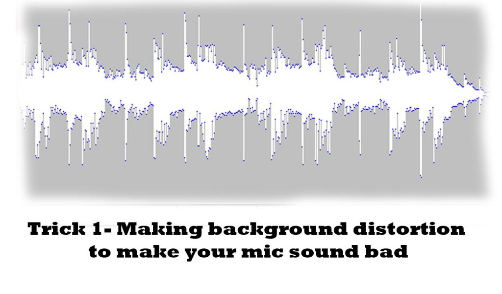 making your mic sound bad by using background distortion technique